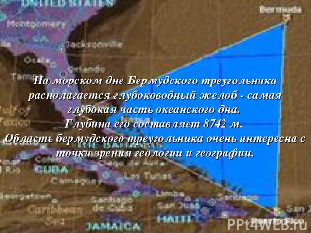 На морском дне Бермудского треугольника располагается глубоководный желоб - самая глубокая часть океанского дна. Глубина его составляет 8742 м. Область бермудского треугольника очень интересна с точки зрения геологии и географии.