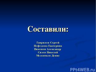 Составили: Гаврилов Сергей Нефедова Екатерина Пименов Александр Сизов Николай Ме