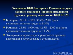 Отношение ВВП Болгарии и Румынии на душу занятого населения ( производительность