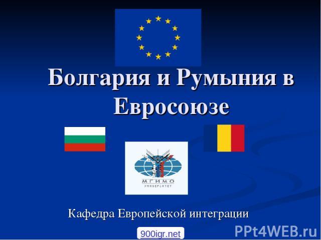 Болгария и Румыния в Евросоюзе Кафедра Европейской интеграции 900igr.net