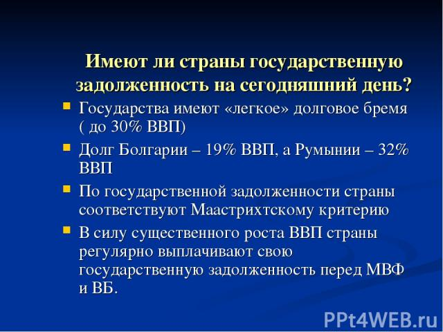 Имеют ли страны государственную задолженность на сегодняшний день? Государства имеют «легкое» долговое бремя ( до 30% ВВП) Долг Болгарии – 19% ВВП, а Румынии – 32% ВВП По государственной задолженности страны соответствуют Маастрихтскому критерию В с…