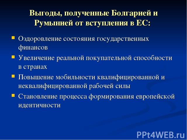 Выгоды, полученные Болгарией и Румынией от вступления в ЕС: Оздоровление состояния государственных финансов Увеличение реальной покупательной способности в странах Повышение мобильности квалифицированной и неквалифицированной рабочей силы Становлени…