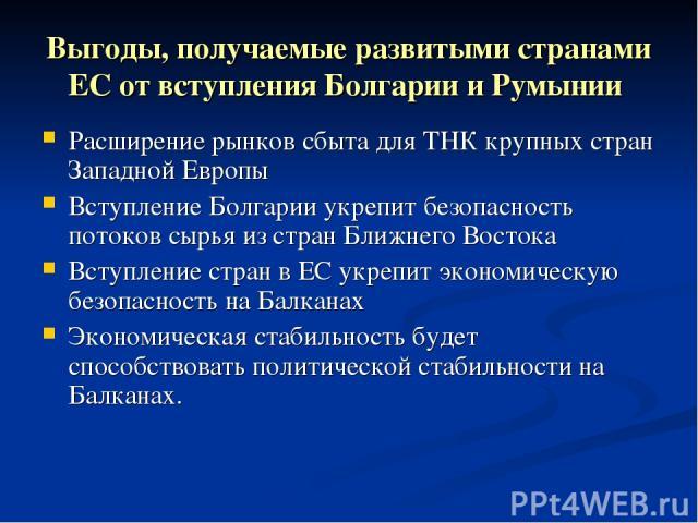 Выгоды, получаемые развитыми странами ЕС от вступления Болгарии и Румынии Расширение рынков сбыта для ТНК крупных стран Западной Европы Вступление Болгарии укрепит безопасность потоков сырья из стран Ближнего Востока Вступление стран в ЕС укрепит эк…