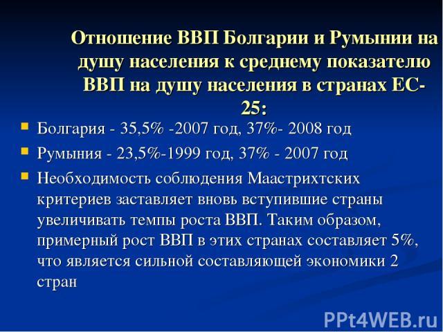 Отношение ВВП Болгарии и Румынии на душу населения к среднему показателю ВВП на душу населения в странах ЕС-25: Болгария - 35,5% -2007 год, 37%- 2008 год Румыния - 23,5%-1999 год, 37% - 2007 год Необходимость соблюдения Маастрихтских критериев заста…