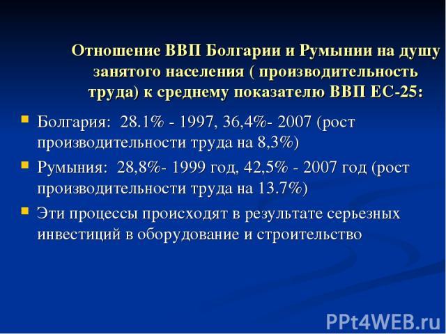 Отношение ВВП Болгарии и Румынии на душу занятого населения ( производительность труда) к среднему показателю ВВП ЕС-25: Болгария: 28.1% - 1997, 36,4%- 2007 (рост производительности труда на 8,3%) Румыния: 28,8%- 1999 год, 42,5% - 2007 год (рост про…