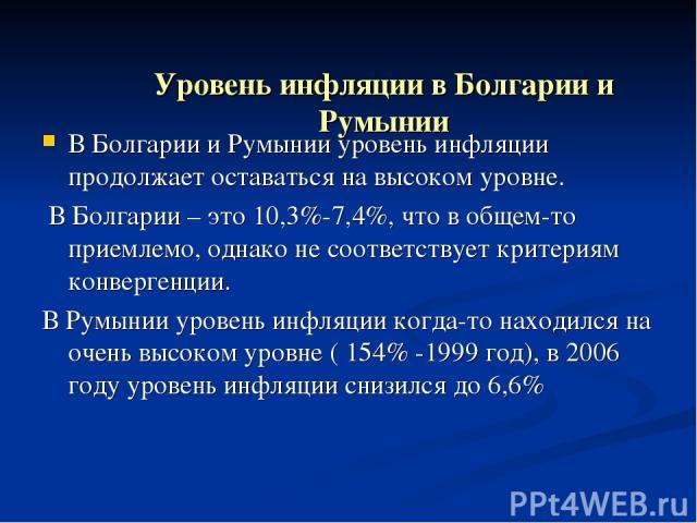Уровень инфляции в Болгарии и Румынии В Болгарии и Румынии уровень инфляции продолжает оставаться на высоком уровне. В Болгарии – это 10,3%-7,4%, что в общем-то приемлемо, однако не соответствует критериям конвергенции. В Румынии уровень инфляции ко…