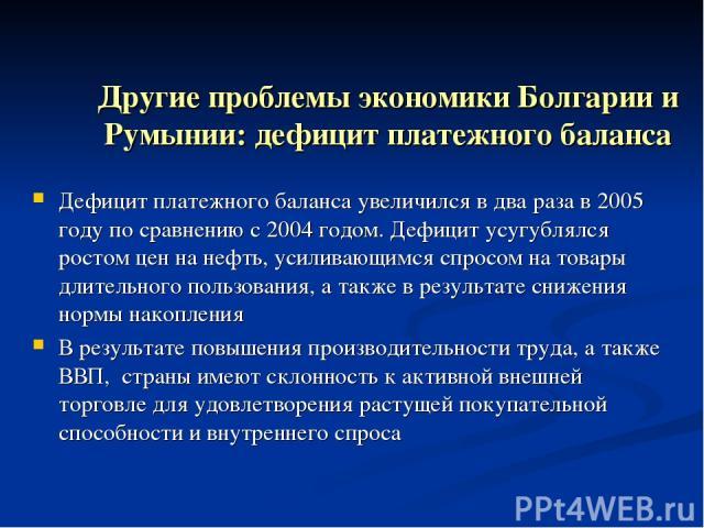 Другие проблемы экономики Болгарии и Румынии: дефицит платежного баланса Дефицит платежного баланса увеличился в два раза в 2005 году по сравнению с 2004 годом. Дефицит усугублялся ростом цен на нефть, усиливающимся спросом на товары длительного пол…