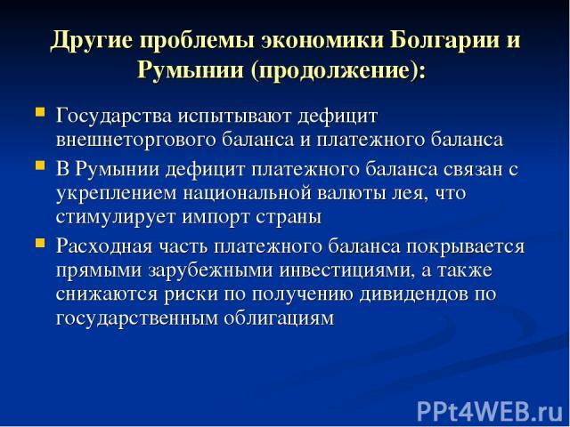 Другие проблемы экономики Болгарии и Румынии (продолжение): Государства испытывают дефицит внешнеторгового баланса и платежного баланса В Румынии дефицит платежного баланса связан с укреплением национальной валюты лея, что стимулирует импорт страны …