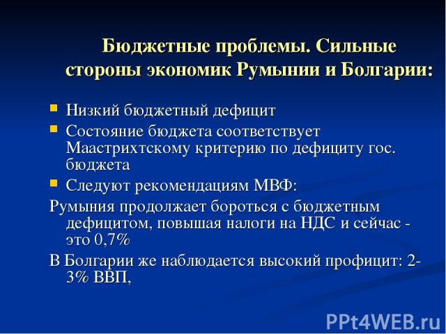 Бюджетные проблемы. Сильные стороны экономик Румынии и Болгарии: Низкий бюджетный дефицит Состояние бюджета соответствует Маастрихтскому критерию по дефициту гос. бюджета Следуют рекомендациям МВФ: Румыния продолжает бороться с бюджетным дефицитом, …