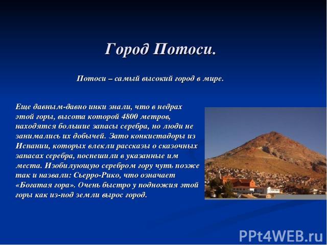 Город Потоси. Еще давным-давно инки знали, что в недрах этой горы, высота которой 4800 метров, находятся большие запасы серебра, но люди не занимались их добычей. Зато конкистадоры из Испании, которых влекли рассказы о сказочных запасах серебра, пос…