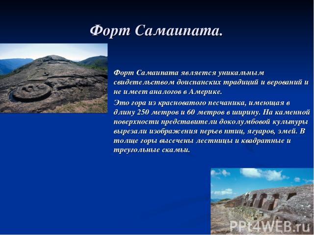 Форт Самаипата. Форт Самаипата является уникальным свидетельством доиспанских традиций и верований и не имеет аналогов в Америке. Это гора из красноватого песчаника, имеющая в длину 250 метров и 60 метров в ширину. На каменной поверхности представи…