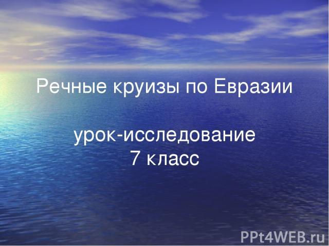 Речные круизы по Евразии урок-исследование 7 класс