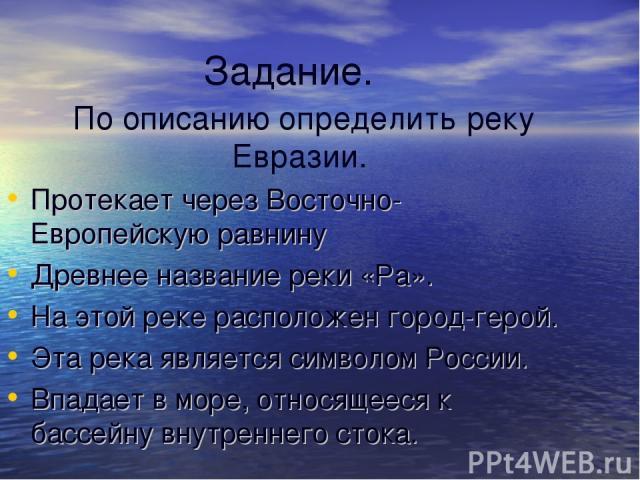 Задание. По описанию определить реку Евразии. Протекает через Восточно-Европейскую равнину Древнее название реки «Ра». На этой реке расположен город-герой. Эта река является символом России. Впадает в море, относящееся к бассейну внутреннего стока.