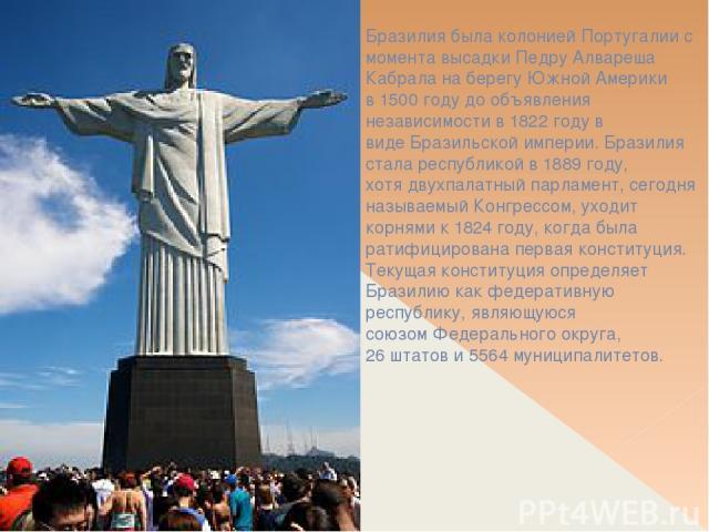 Бразилия была колониейПортугалиис момента высадкиПедру Алвареша Кабралана берегу Южной Америки в1500 годудо объявления независимости в1822 годув видеБразильской империи. Бразилия сталареспубликойв1889 году, хотядвухпалатный парламент, с…