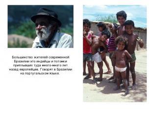 Большинство жителей современной Бразилии это индейцы и потомки приплывших туда м