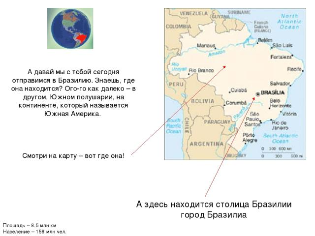 А здесь находится столица Бразилии город Бразилиа А давай мы с тобой сегодня отправимся в Бразилию. Знаешь, где она находится? Ого-го как далеко – в другом, Южном полушарии, на континенте, который называется Южная Америка. Смотри на карту – вот где …