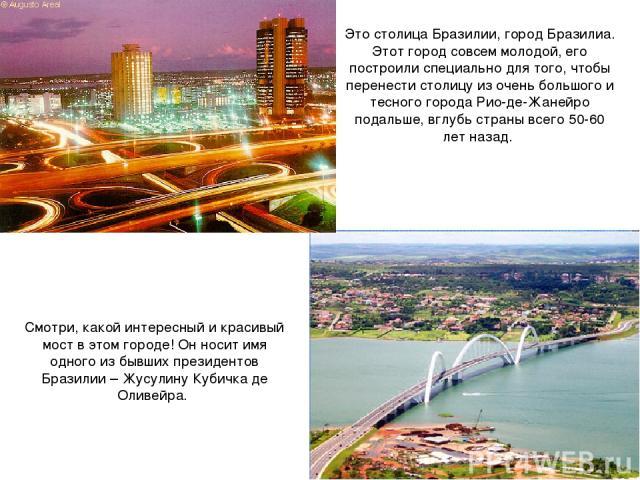 Смотри, какой интересный и красивый мост в этом городе! Он носит имя одного из бывших президентов Бразилии – Жусулину Кубичка де Оливейра. Это столица Бразилии, город Бразилиа. Этот город совсем молодой, его построили специально для того, чтобы пере…
