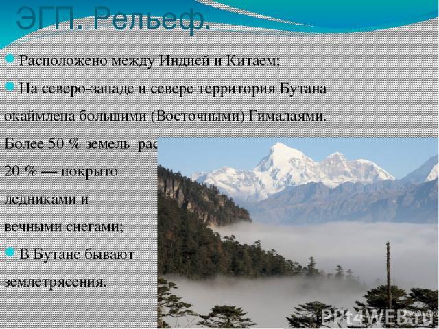 ЭГП. Рельеф. Расположено между Индией и Китаем; На северо-западе и севере территория Бутана окаймлена большими (Восточными) Гималаями. Более 50 % земель расположено выше 3000 м, 20 % — покрыто ледниками и вечными снегами; В Бутане бывают землетрясения.