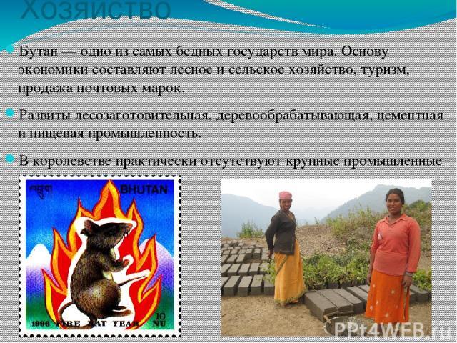 Хозяйство Бутан — одно из самых бедных государств мира. Основу экономики составляют лесное и сельское хозяйство, туризм, продажа почтовых марок. Развиты лесозаготовительная, деревообрабатывающая, цементная и пищевая промышленность. В королевстве пра…