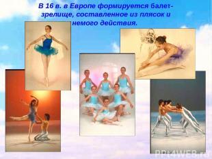 В 16 в. в Европе формируется балет- зрелище, составленное из плясок и немого дей