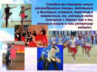 Сегодня мы танцуем самые разнообразные танцы, медленные и быстрые, плавные, лири