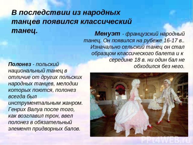 В последствии из народных танцев появился классический танец. Менуэт - французский народный танец. Он появился на рубеже 16-17 в.. Изначально сельский танец он стал образцом классического балета и к середине 18 в. ни один бал не обходился без него.…