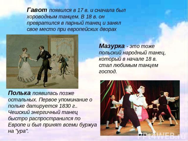 . Гавот появился в 17 в. и сначала был хороводным танцем. В 18 в. он превратился в парный танец и занял свое место при европейских дворах Мазурка - это тоже польский народный танец, который в начале 18 в. стал любимым танцем господ. Полька появилась…