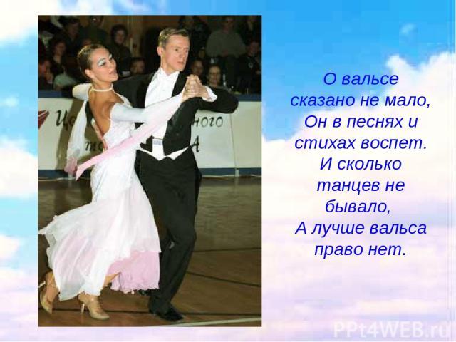 О вальсе сказано не мало, Он в песнях и стихах воспет. И сколько танцев не бывало, А лучше вальса право нет.