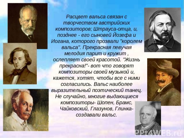 Расцвет вальса связан с творчеством австрийских композиторов; Штрауса-отца, и, позднее - его сыновей Йозефа и Иогана, которого прозвали