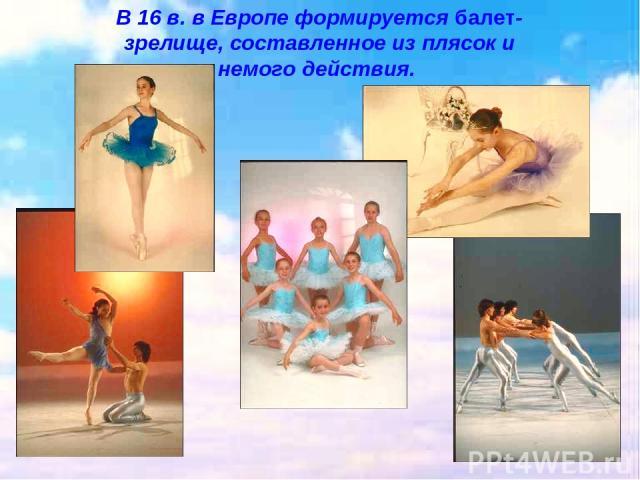 В 16 в. в Европе формируется балет- зрелище, составленное из плясок и немого действия.