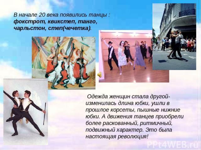Одежда женщин стала другой- изменилась длина юбки, ушли в прошлое корсеты, пышные нижние юбки. А движения танцев приобрели более раскованный, ритмичный, подвижный характер. Это была настоящая революция! В начале 20 века появились танцы : фокстрот, …
