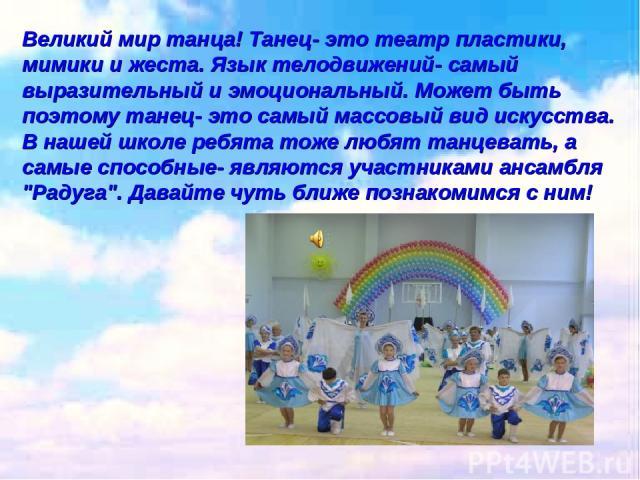 Великий мир танца! Танец- это театр пластики, мимики и жеста. Язык телодвижений- самый выразительный и эмоциональный. Может быть поэтому танец- это самый массовый вид искусства. В нашей школе ребята тоже любят танцевать, а самые способные- являются …