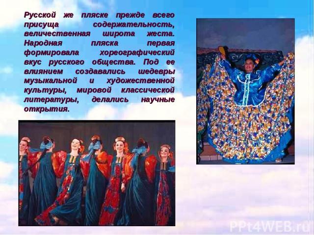 Русской же пляске прежде всего присуща содержательность, величественная широта жеста. Народная пляска первая формировала хореографический вкус русского общества. Под ее влиянием создавались шедевры музыкальной и художественной культуры, мировой клас…