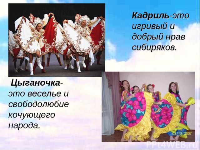 Кадриль-это игривый и добрый нрав сибиряков. Цыганочка-это веселье и свободолюбие кочующего народа.