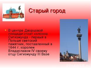 Старый город В центре Дворцoвой площади стоит колонна Сигизмунда - первый в Поль
