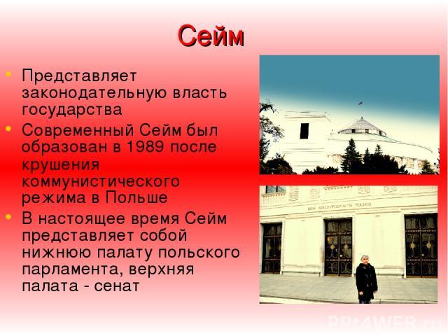 Сейм Представляет законодательную власть государства Современный Сейм был образован в 1989 после крушения коммунистического режима в Польше В настоящее время Сейм представляет собой нижнюю палату польского парламента, верхняя палата - сенат