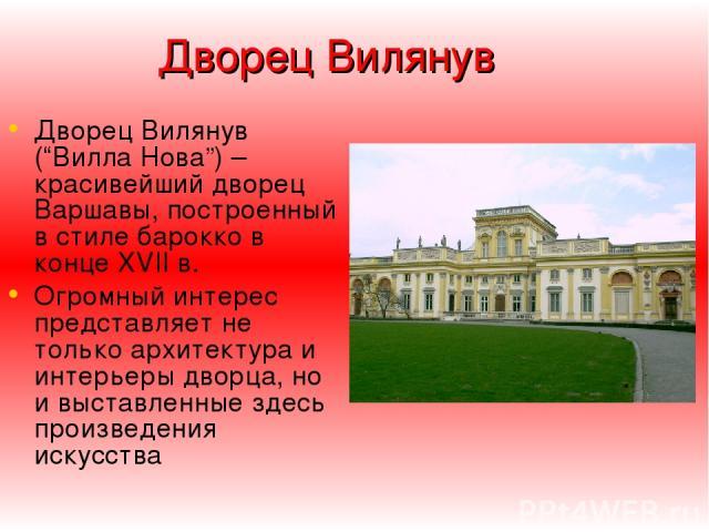 """Дворец Вилянув Дворец Вилянув (""""Вилла Нова"""") – красивейший дворец Варшавы, построенный в стиле барокко в конце XVII в. Огромный интерес представляет не только архитектура и интерьеры дворца, но и выставленные здесь произведения искусства"""