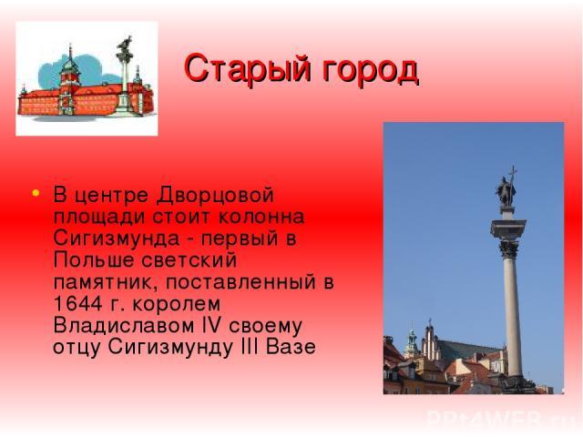 Старый город В центре Дворцoвой площади стоит колонна Сигизмунда - первый в Польше светский памятник, поставленный в 1644 г. королем Владиславом IV своему отцу Сигизмунду III Вазе