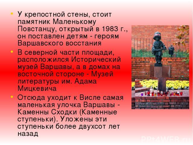 У крепостной стены, стоит памятник Маленькому Повстанцу, открытый в 1983 г., он поставлен детям - героям Варшавского восстания В северной части площади, расположился Исторический музей Варшавы, а в домах на восточной стороне - Музей литературы им. А…