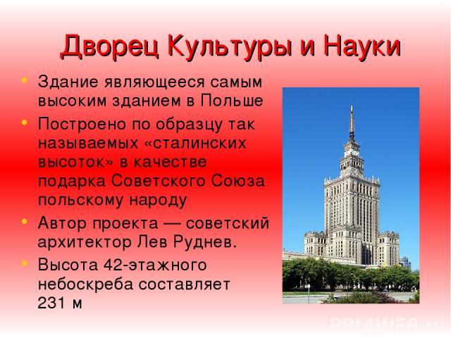 Дворец Культуры и Науки Здание являющееся самым высоким зданием в Польше Построено по образцу так называемых «сталинских высоток» в качестве подарка Советского Союза польскому народу Автор проекта— советский архитектор Лев Руднев. Высота 42-этажног…