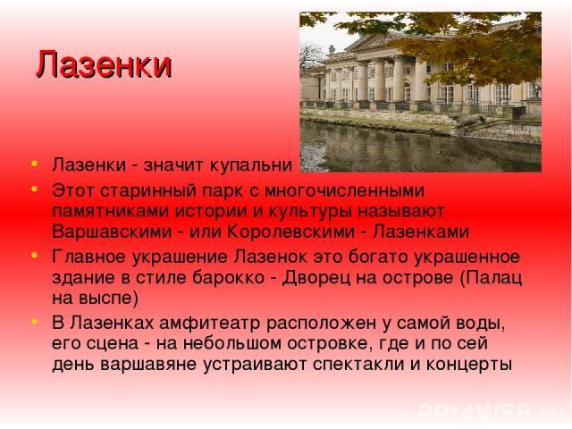 Лазенки Лазенки - значит купальни Этот старинный парк с многочисленными памятниками истории и культуры называют Варшавскими - или Королевскими - Лазенками Главное украшение Лазенок это богато украшенное здание в стиле барокко - Дворец на острове (Па…