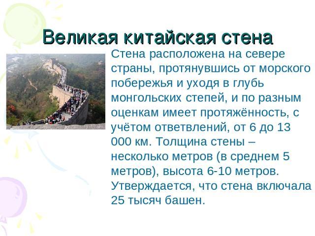 Великая китайская стена Стена расположена на севере страны, протянувшись от морского побережья и уходя в глубь монгольских степей, и по разным оценкам имеет протяжённость, с учётом ответвлений, от 6 до 13 000 км. Толщина стены – несколько метров (в …
