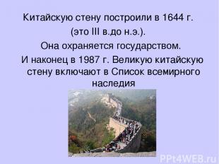 Китайскую стену построили в 1644 г. (это III в.до н.э.). Она охраняется государс