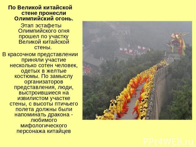 По Великой китайской стене пронесли Олимпийский огонь. Этап эстафеты Олимпийского огня прошел по участку Великой китайской стены. В красочном представлении приняли участие несколько сотен человек, одетых в желтые костюмы. По замыслу организаторов пр…