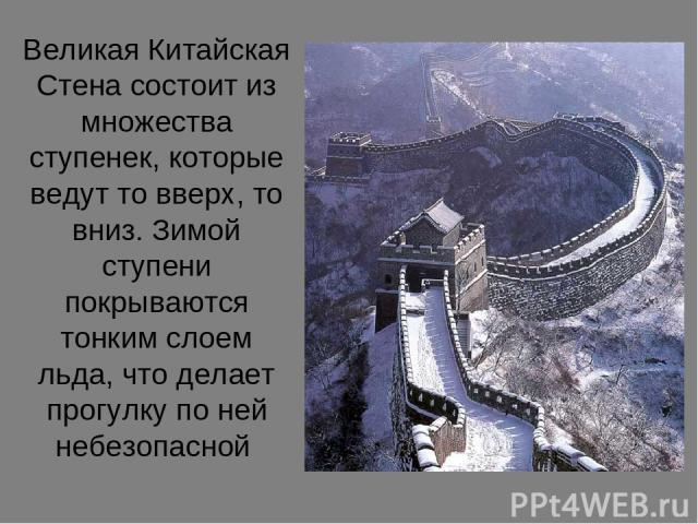 Великая Китайская Стена состоит из множества ступенек, которые ведут то вверх, то вниз. Зимой ступени покрываются тонким слоем льда, что делает прогулку по ней небезопасной