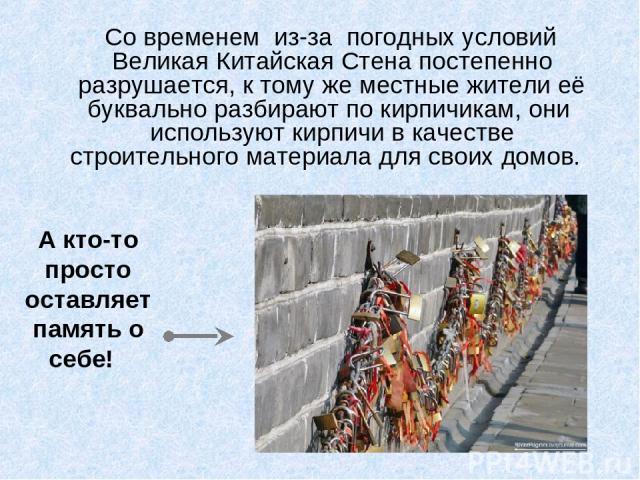 Со временем из-за погодных условий Великая Китайская Стена постепенно разрушается, к тому же местные жители её буквально разбирают по кирпичикам, они используют кирпичи в качестве строительного материала для своих домов. А кто-то просто оставляет па…