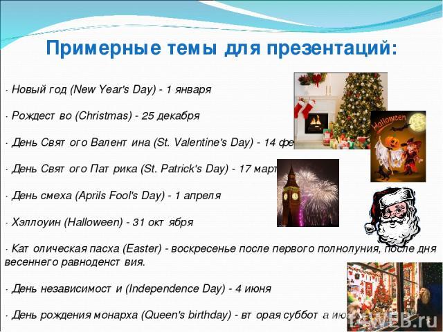 Примерные темы для презентаций: · Новый год (New Year's Day) - 1 января · Рождество (Christmas) - 25 декабря · День Святого Валентина (St. Valentine's Day) - 14 февраля · День Святого Патрика (St. Patrick's Day) - 17 марта · День смеха (Aprils Fool'…