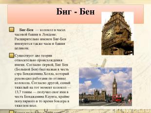 Биг - Бен Биг-Бен — колокол в часах часовой башни в Лондоне. Расширительно имен