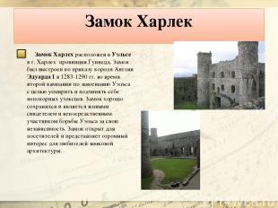 Замок Харлек Замок Харлех расположен в Уэльсе в г. Харлех провинции Гуинедд. За
