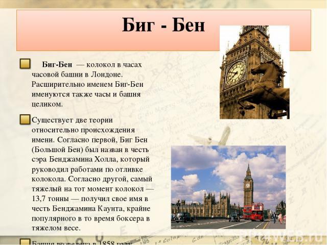 Биг - Бен Биг-Бен — колокол в часах часовой башни в Лондоне. Расширительно именем Биг-Бен именуются также часы и башня целиком. Существует две теории относительно происхождения имени. Согласно первой, Биг Бен (Большой Бен) был назван в честь сэра Б…